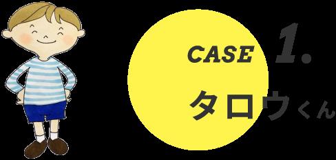 CASE1. タロウくん