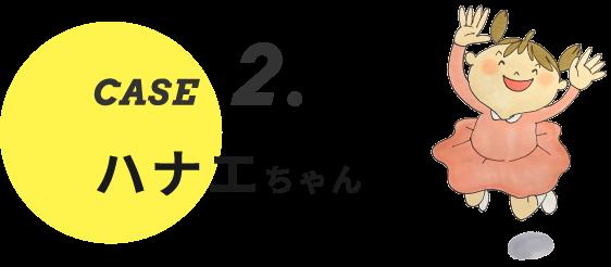 CASE2. ハナエちゃん