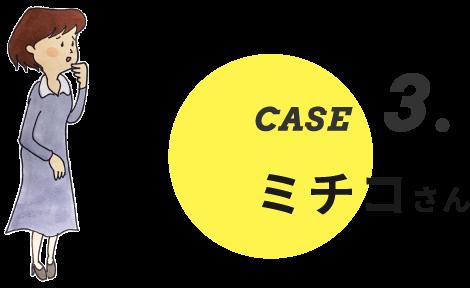 CASE3. ミチコさん